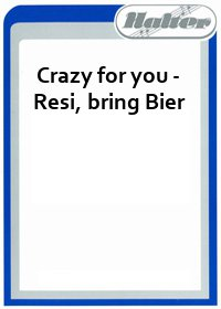 Crazy for you - Resi, bring Bier / Nah Neh Nah