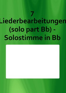 7 Liederbearbeitungen (solo part Bb) - Solostimme in Bb