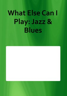 What Else Can I Play: Jazz & Blues