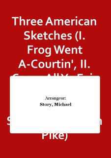 Three American Sketches (I. Frog Went A-Courtin, II. Come All Ye Fair and Tender Ladies, III. Sweet Betsy from Pike)