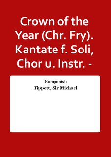 Crown of the Year (Chr. Fry). Kantate f. Soli, Chor u. Instr. -