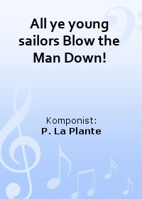 All ye young sailors Blow the Man Down!