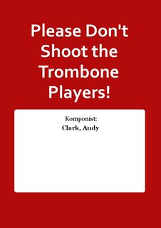 Please Dont Shoot the Trombone Players!
