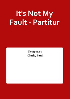Its Not My Fault - Partitur